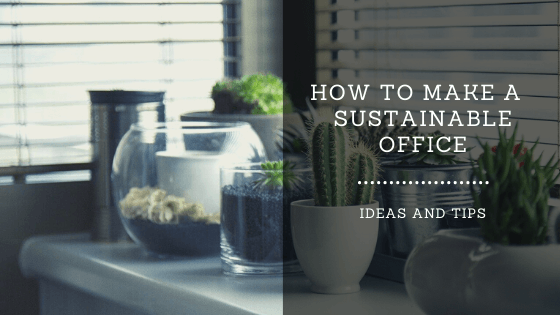 HOW TO MAKE A SUSTAINABLE OFFICE